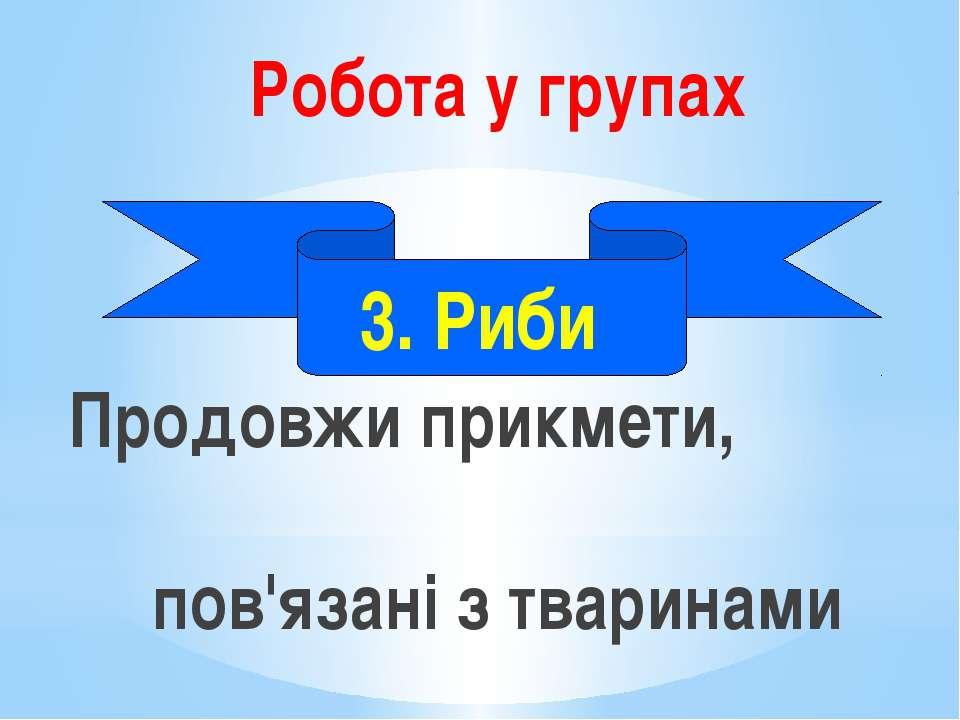 Робота у групах Продовжи прикмети, пов'язані з тваринами 3. Риби