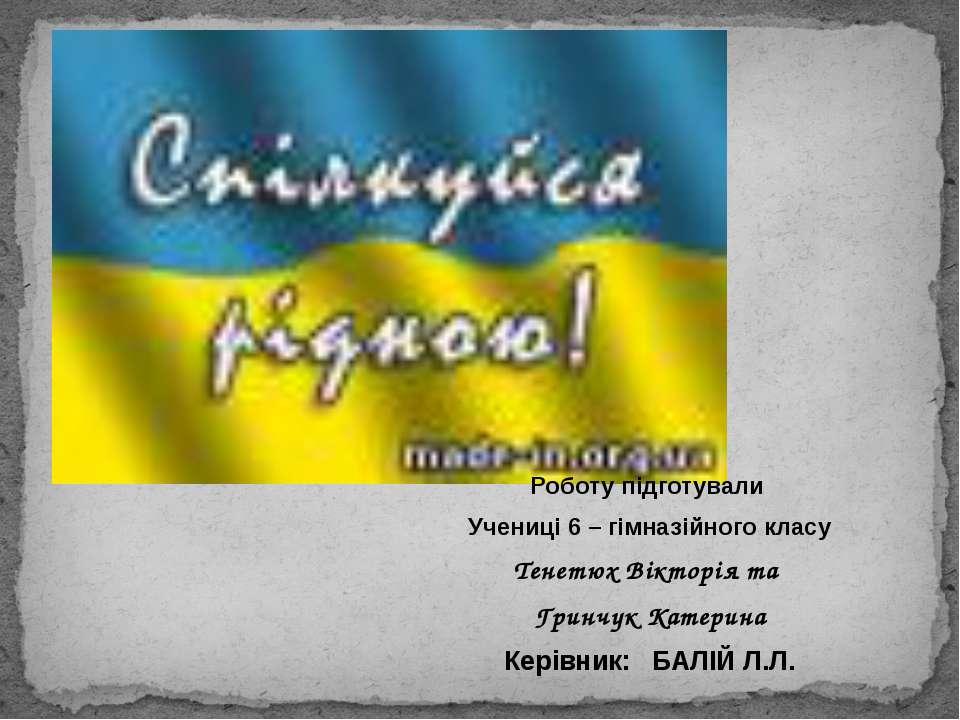 Роботу підготували Учениці 6 – гімназійного класу Тенетюх Вікторія та Гринчук...