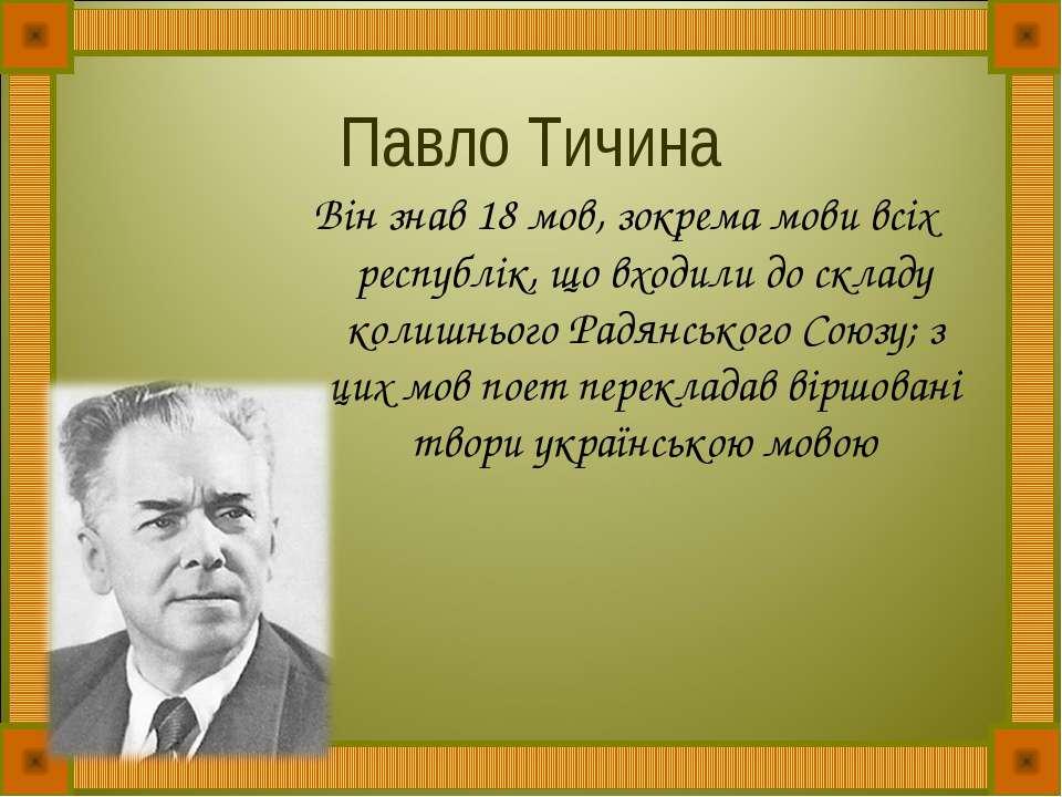 Павло Тичина Він знав 18 мов, зокрема мови всіх республік, що входили до скла...