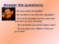Answer the questions: Do you want to be healthy? Do you like to eat fruit and...