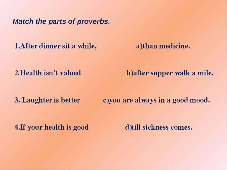 Match the parts of proverbs. 1.After dinner sit a while, a)than medicine. 2...