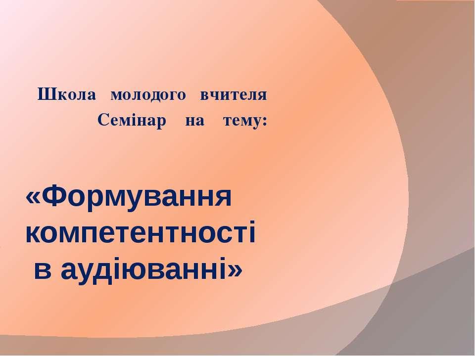 «Формування компетентності в аудіюванні» Школа молодого вчителя Семінар на тему: