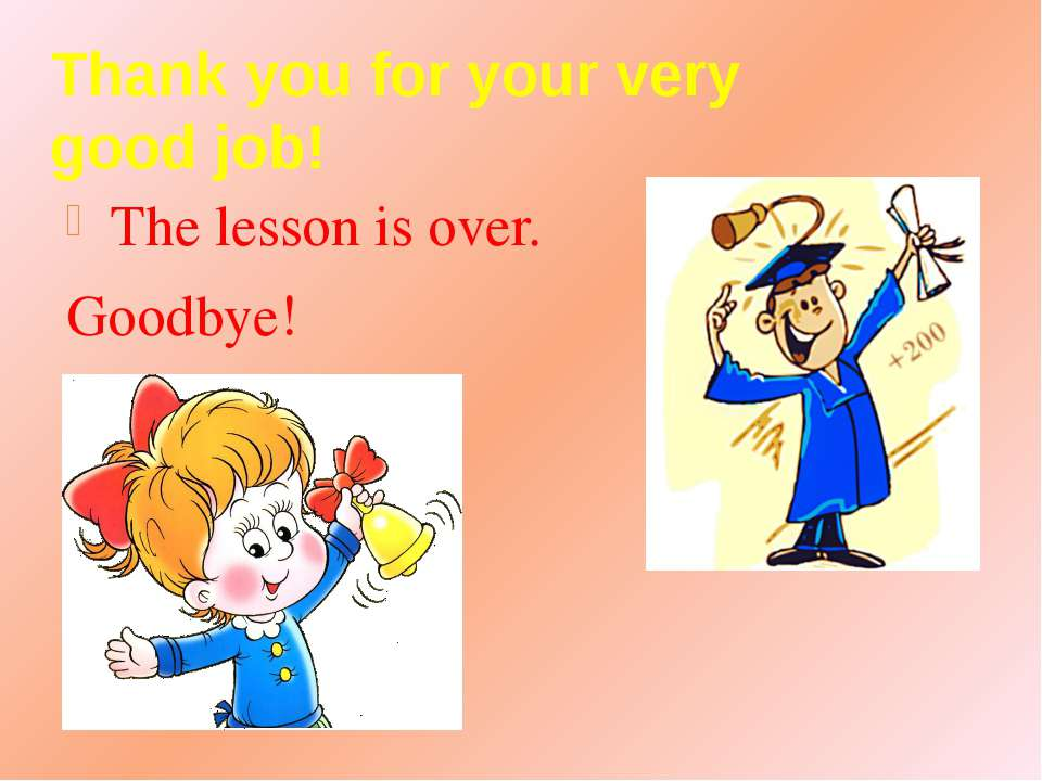 Thank you for your very good job! The lesson is over. Goodbye!