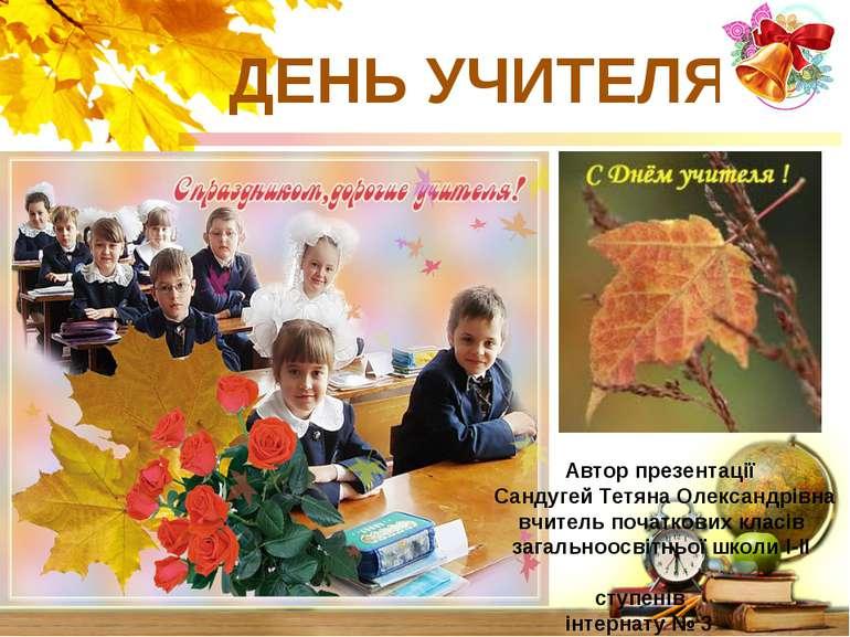 ДЕНЬ УЧИТЕЛЯ Автор презентації Сандугей Тетяна Олександрівна вчитель початков...