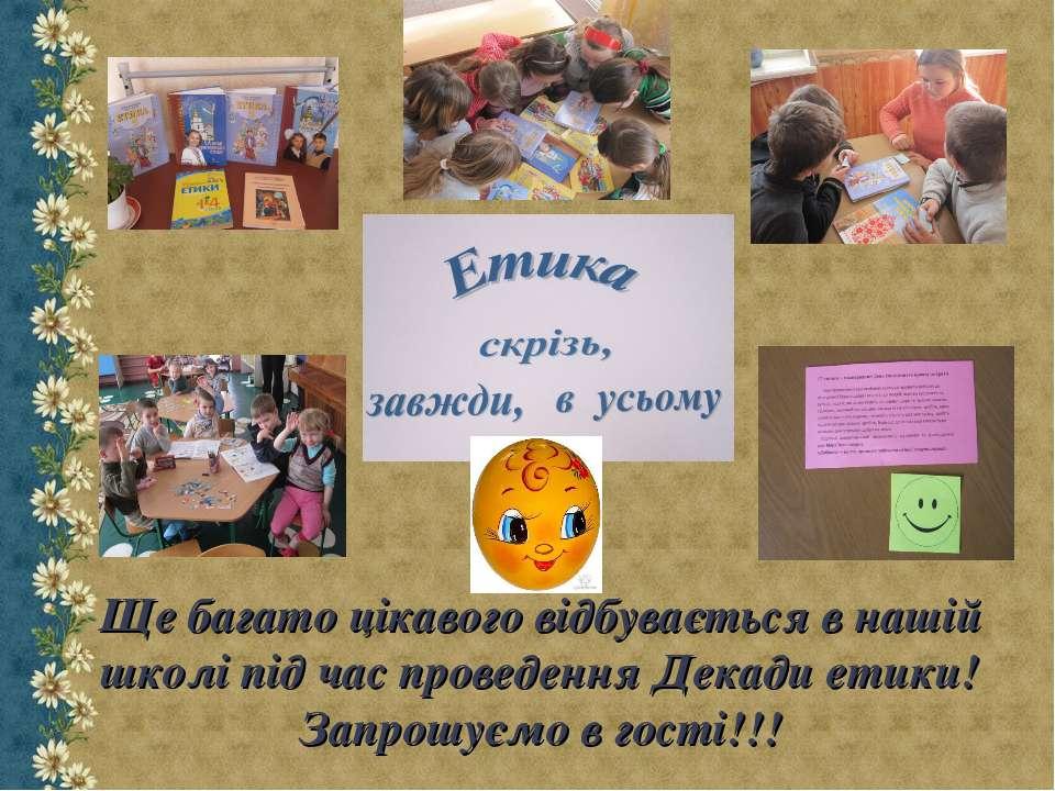 Ще багато цікавого відбувається в нашій школі під час проведення Декади етики...