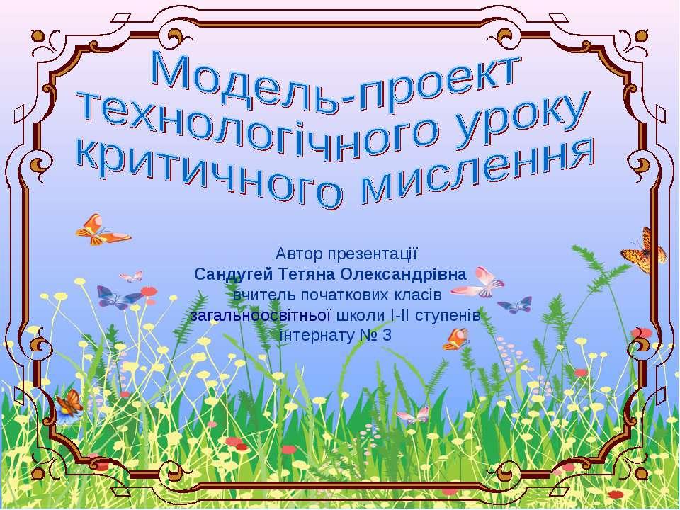 Автор презентації Сандугей Тетяна Олександрівна вчитель початкових класів заг...