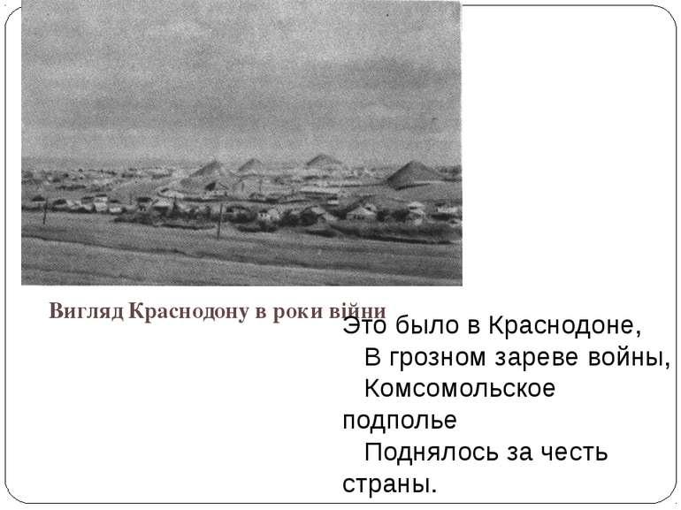 Вигляд Краснодону в роки війни Это было в Краснодоне,  В грозном зареве вой...