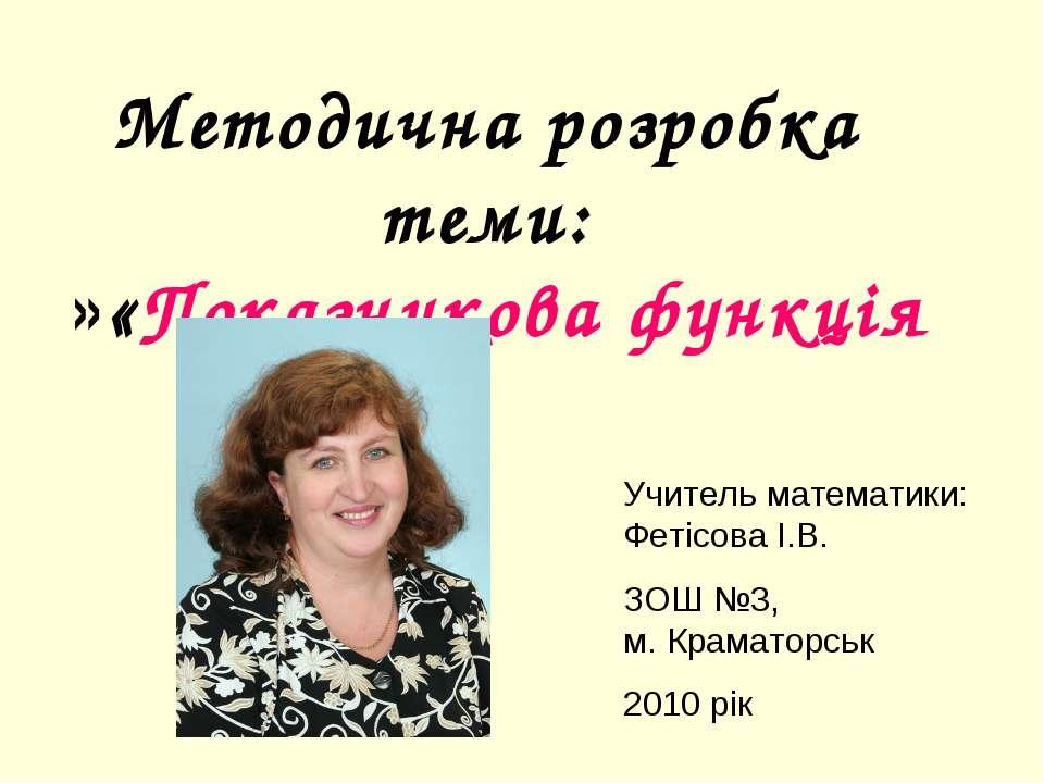 Методична розробка теми: «Показникова функція» Учитель математики: Фетісова І...