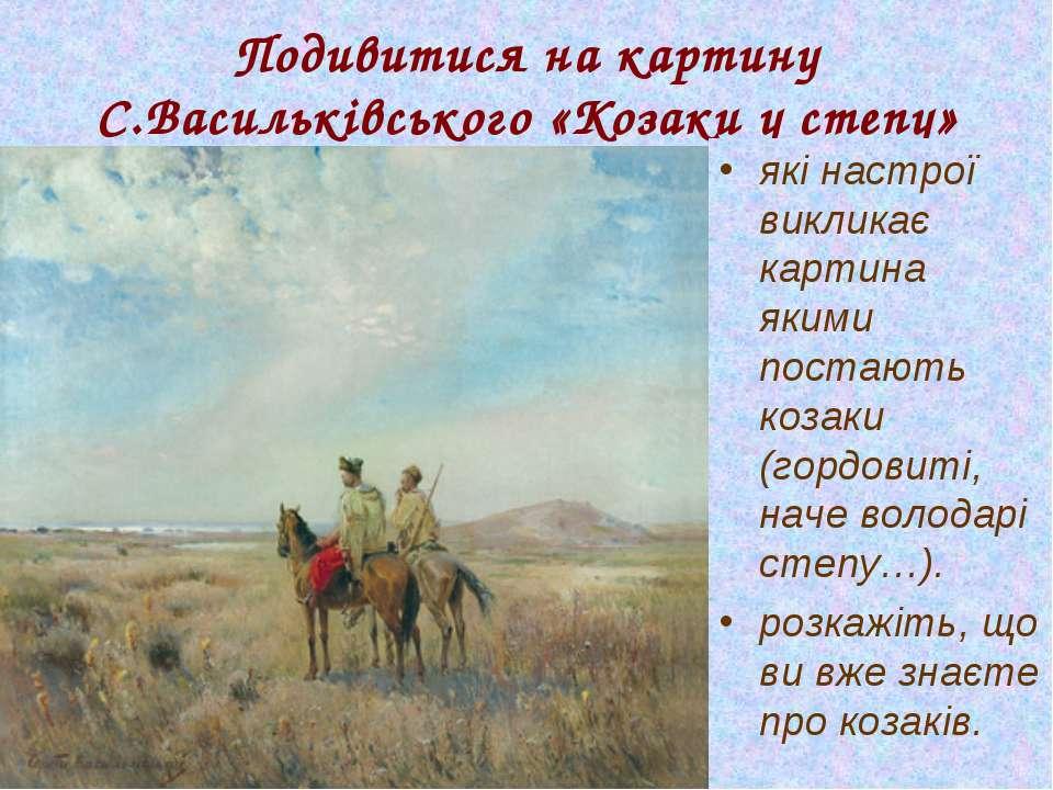 Подивитися на картину С.Васильківського «Козаки у степу» які настрої викликає...
