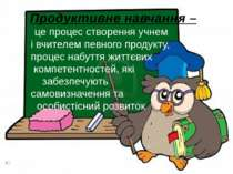 Продуктивне навчання – це процес створення учнем і вчителем певного продукту,...