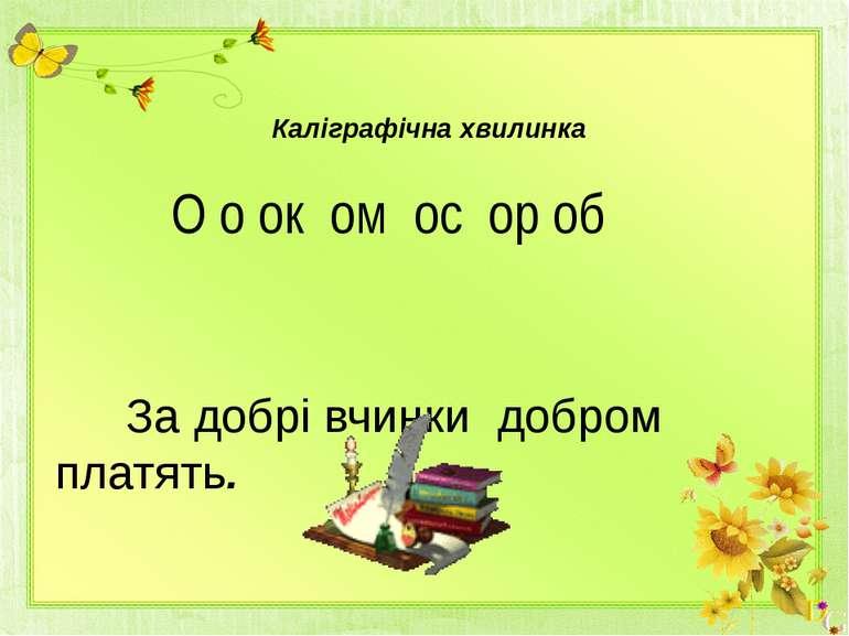 Каліграфічна хвилинка О о ок ом ос ор об За добрі вчинки добром платять.