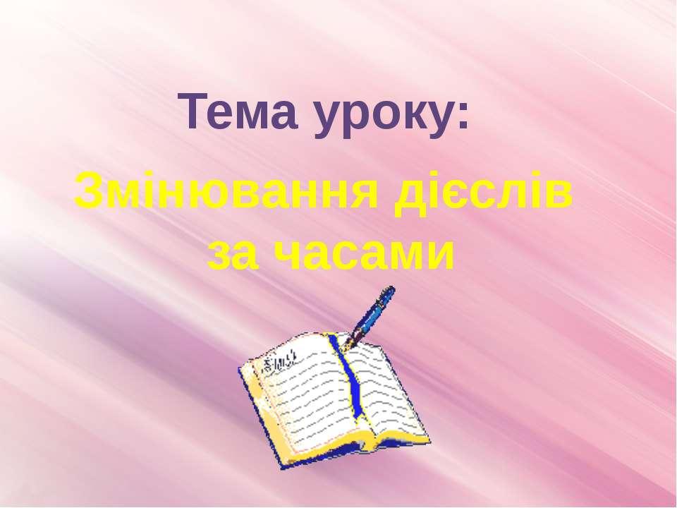Тема уроку: Змінювання дієслів за часами