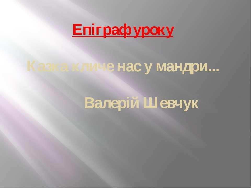 Епіграф уроку Казка кличе нас у мандри... Валерій Шевчук