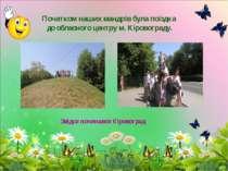 Початком наших мандрів була поїздка до обласного центру м. Кіровограду. Звідс...