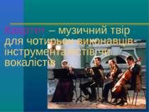 Квартет – музичний твір для чотирьох виконавців-інструменталістів чи вокалістів