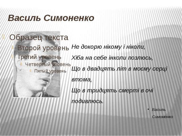 Василь Симоненко Не докорю нікому і ніколи, Хіба на себе інколи позлюсь, Що в...