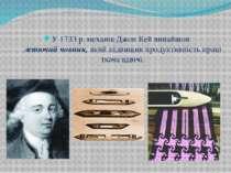 У 1733 р. механік Джон Кей винайшов летючий човник, який підвищив продуктивні...