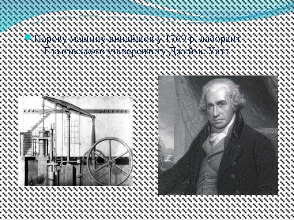 Парову машину винайшов у 1769 р. лаборант Глазгівського університету Джеймс Уатт