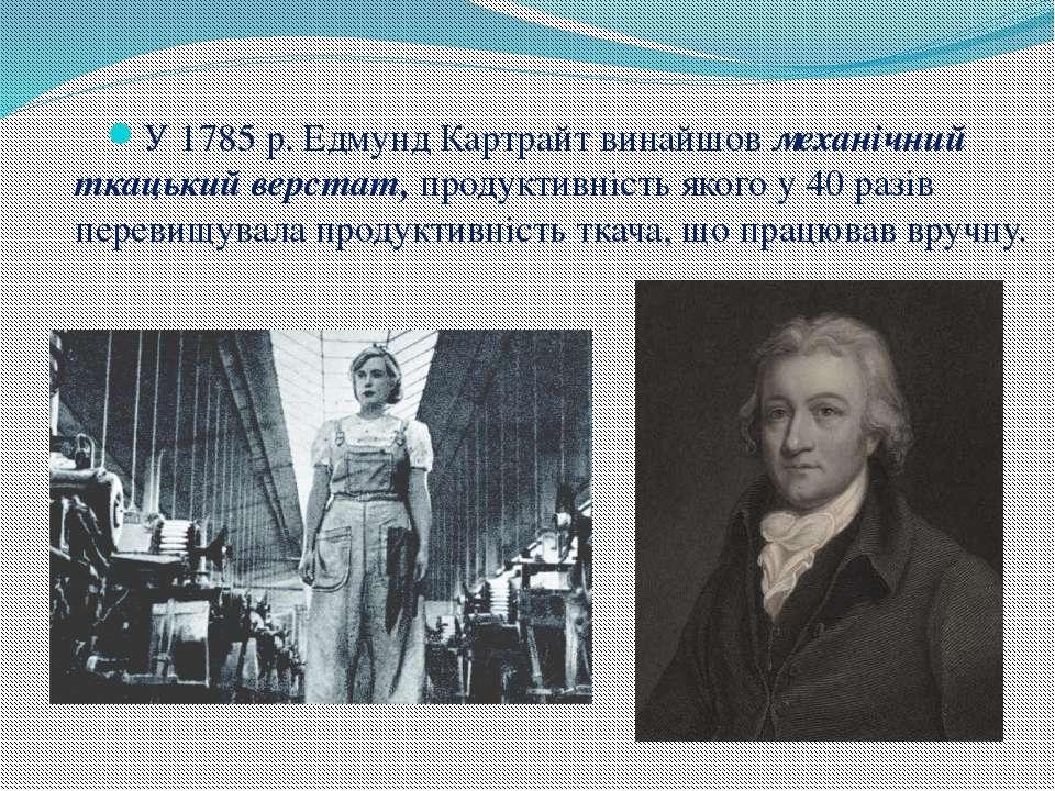 У 1785 р. Едмунд Картрайт винайшов механічний ткацький верстат, продуктивніст...