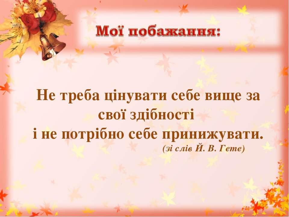 Не треба цінувати себе вище за свої здібності і не потрібно себе принижувати....