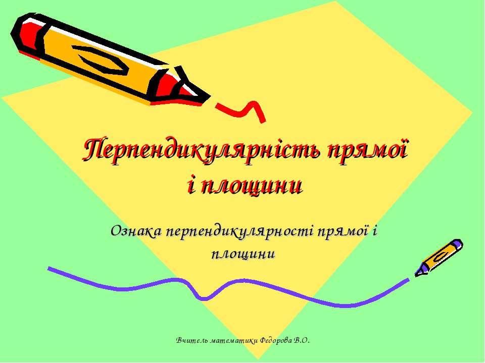 Перпендикулярність прямої і площини Ознака перпендикулярності прямої і площин...