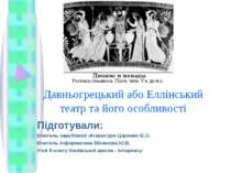 Давньогрецький або Еллінський театр та його особливості Підготували: Вчитель ...