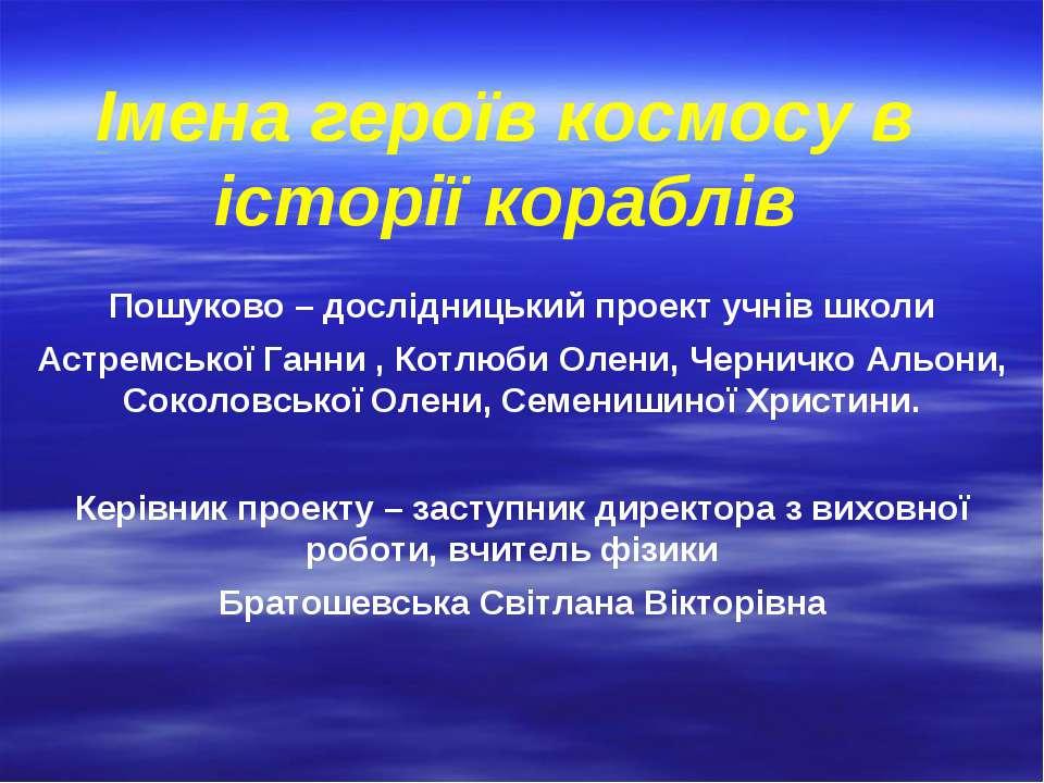 Імена героїв космосу в історії кораблів Пошуково – дослідницький проект учнів...