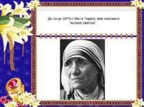 """До кінця 1970-х Мати Терезу вже називали """"живою святою"""" ."""
