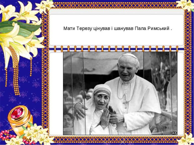 Мати Терезу цінував і шанував Папа Римський .
