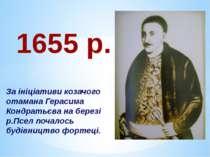 1655 р. За ініціативи козачого отамана Герасима Кондратьєва на березі р.Псел ...