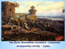Так було покладено початок славному козацькому місту – Суми.