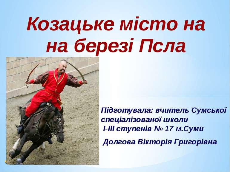 Козацьке місто на Підготувала: вчитель Сумської спеціалізованої школи І-ІІІ с...