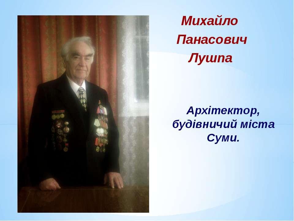 Михайло Панасович Лушпа Архітектор, будівничий міста Суми.