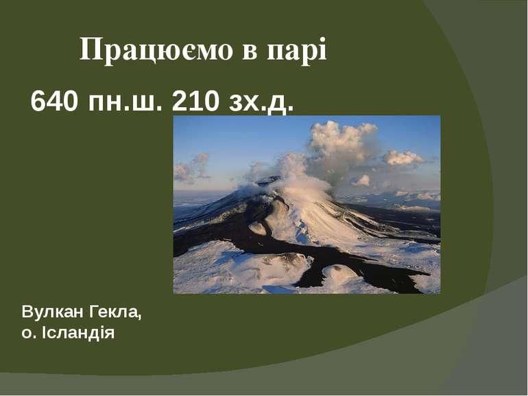 640 пн.ш. 210 зх.д. Працюємо в парі Вулкан Гекла, о. Ісландія