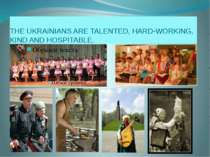 THE UKRAINIANS ARE TALENTED, HARD-WORKING, KIND AND HOSPITABLE.