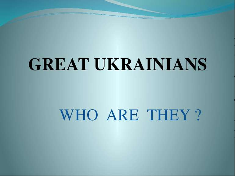 WHO ARE THEY ? GREAT UKRAINIANS