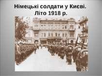 Німецькі солдати у Києві. Літо 1918р.