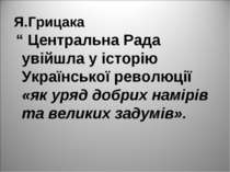 "Я.Грицака "" Центральна Рада увійшла у історію Української революції «як уряд ..."