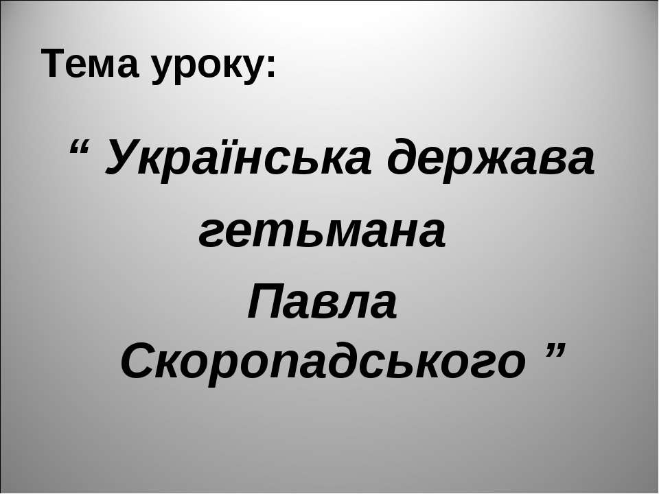 "Тема уроку: "" Українська держава гетьмана Павла Скоропадського """