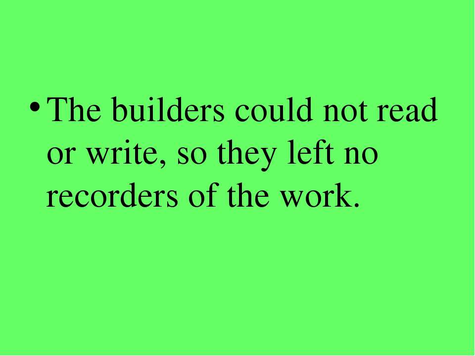 The builders could not read or write, so they left no recorders of the work.