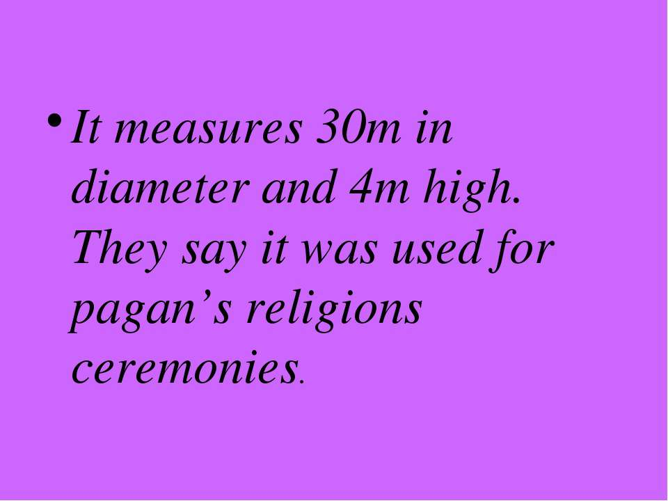 It measures 30m in diameter and 4m high. They say it was used for pagan's rel...