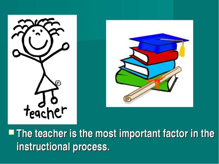 The teacher is the most important factor in the instructional process.
