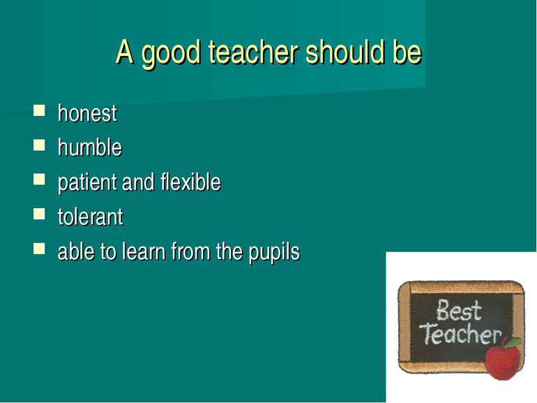 A good teacher should be honest humble patient and flexible tolerant able to ...