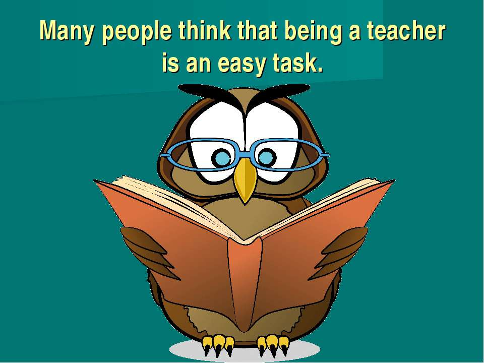 Many people think that being a teacher is an easy task.