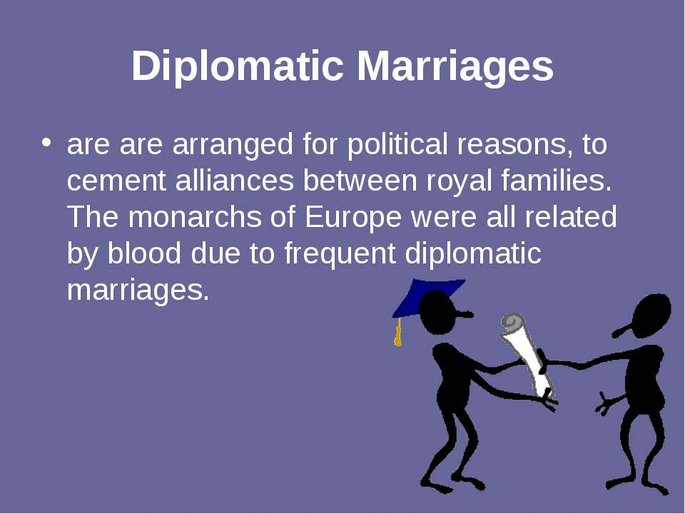 Diplomatic Marriages are are arranged for political reasons, to cement allian...