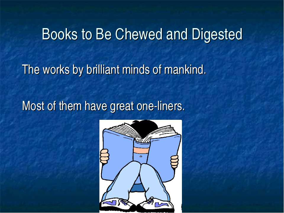 Books to Be Chewed and Digested The works by brilliant minds of mankind. Most...