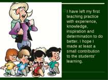 I have left my first teaching practice with experience, knowledge, inspiratio...