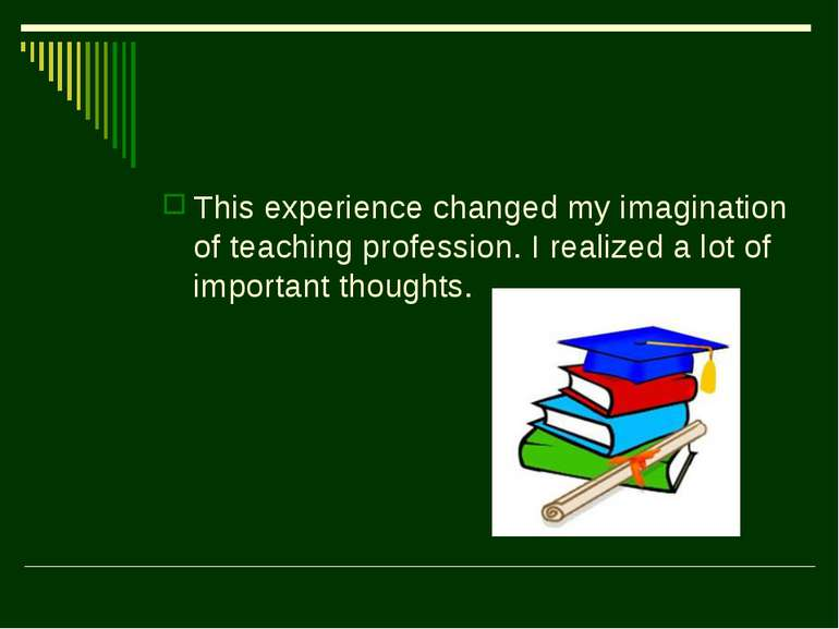 This experience changed my imagination of teaching profession. I realized a l...