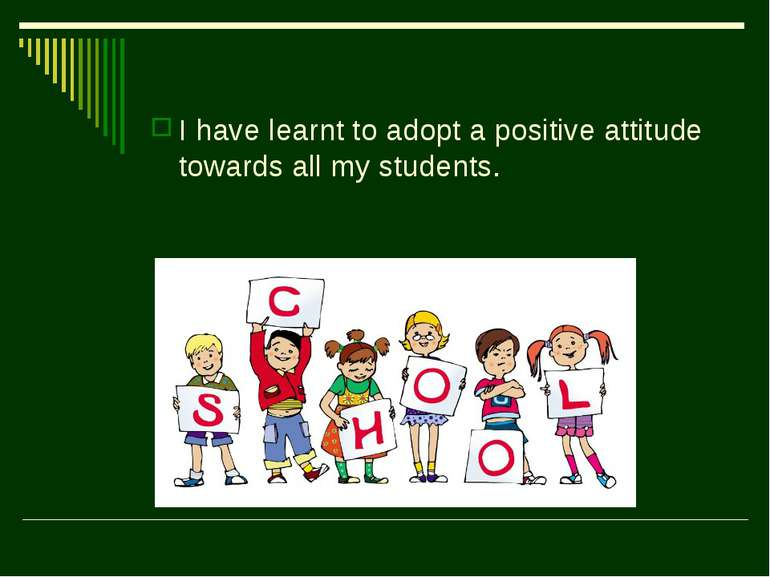 I have learnt to adopt a positive attitude towards all my students.