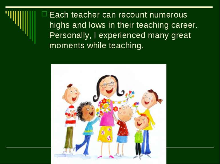 Each teacher can recount numerous highs and lows in their teaching career. Pe...